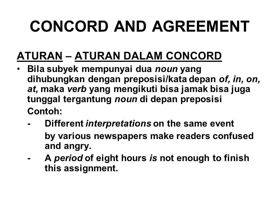 CONCORD AND AGREEMENT ATURAN – ATURAN DALAM CONCORD Bila subyek mempunyai dua noun yang dihubungkan dengan preposisi/kata depan of, in, on, at, maka v
