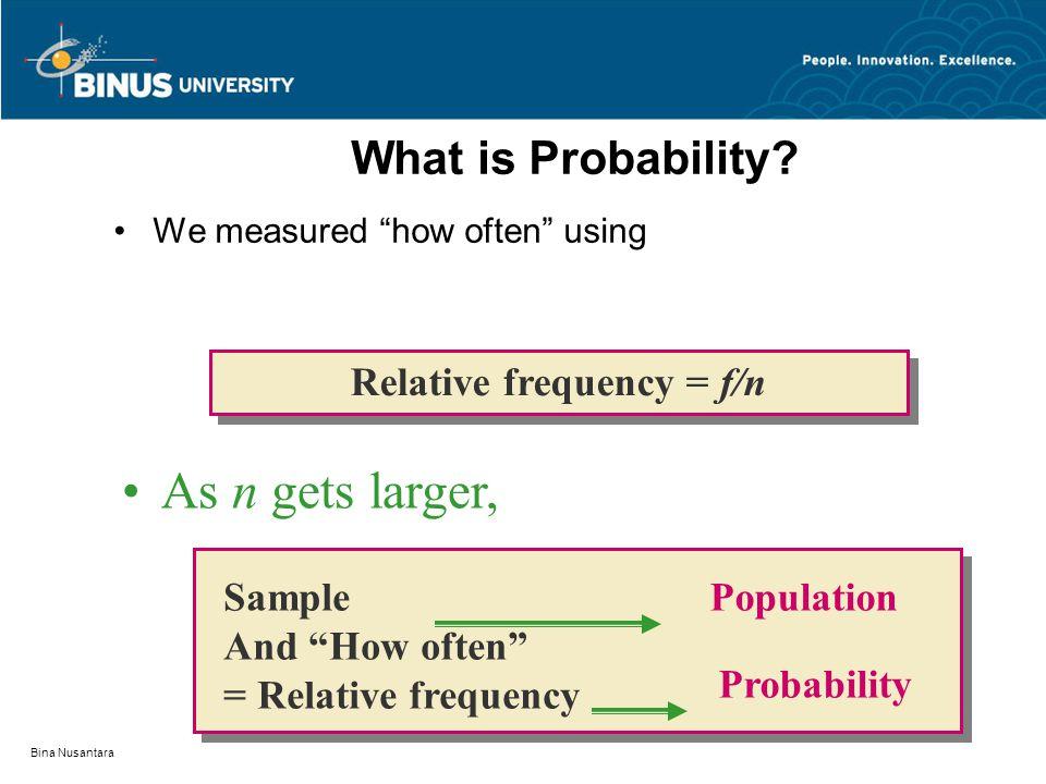 "Bina Nusantara What is Probability? We measured ""how often"" using Relative frequency = f/n Sample And ""How often"" = Relative frequency Population Prob"