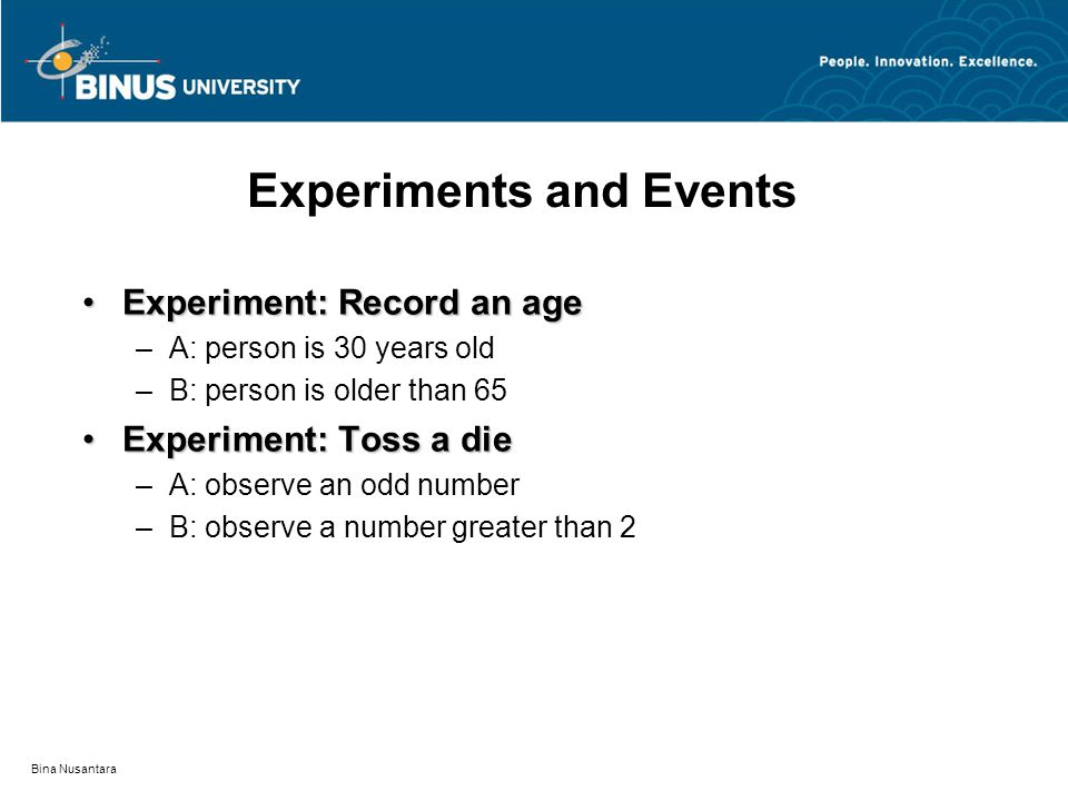 Bina Nusantara Experiments and Events Experiment: Record an ageExperiment: Record an age –A: person is 30 years old –B: person is older than 65 Experi