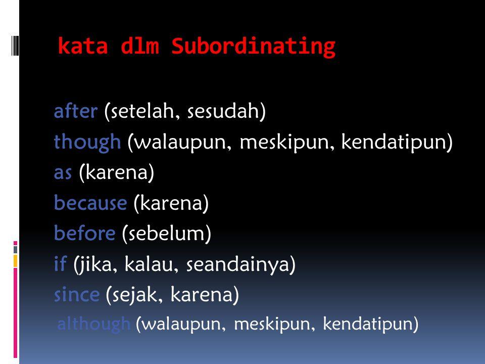kata dlm Subordinating after (setelah, sesudah) though (walaupun, meskipun, kendatipun) as (karena) because (karena) before (sebelum) if (jika, kalau,