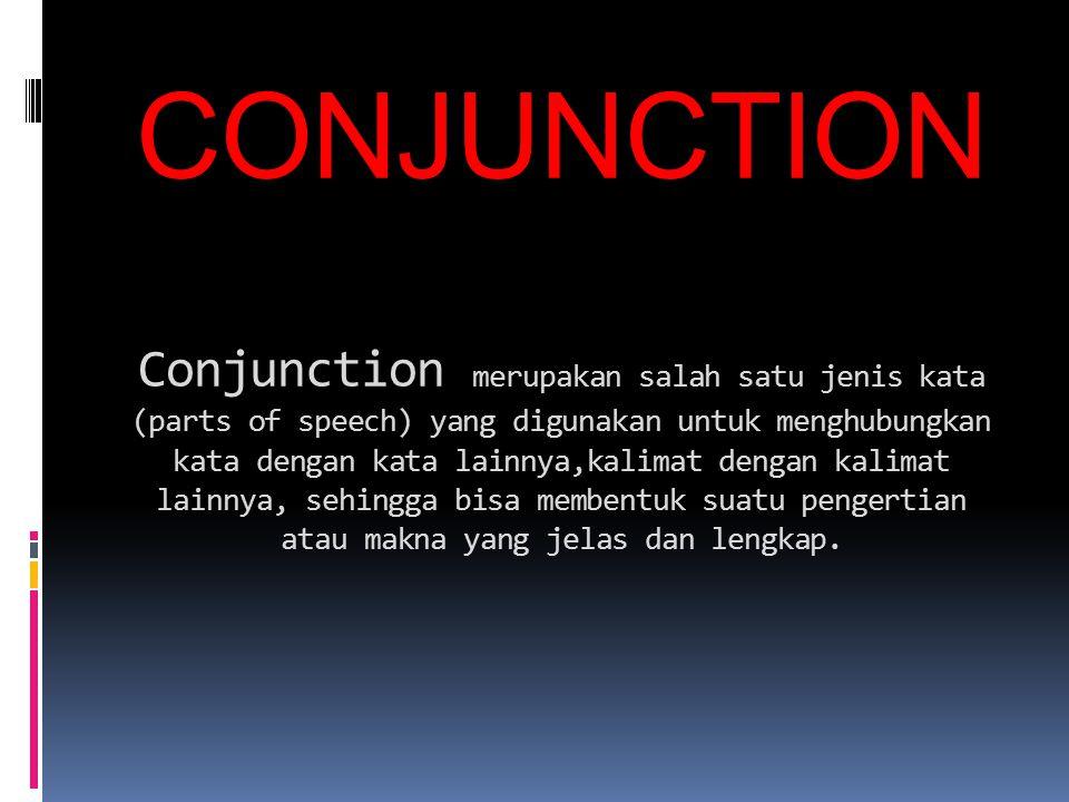 CONJUNCTION Conjunction merupakan salah satu jenis kata (parts of speech) yang digunakan untuk menghubungkan kata dengan kata lainnya,kalimat dengan k