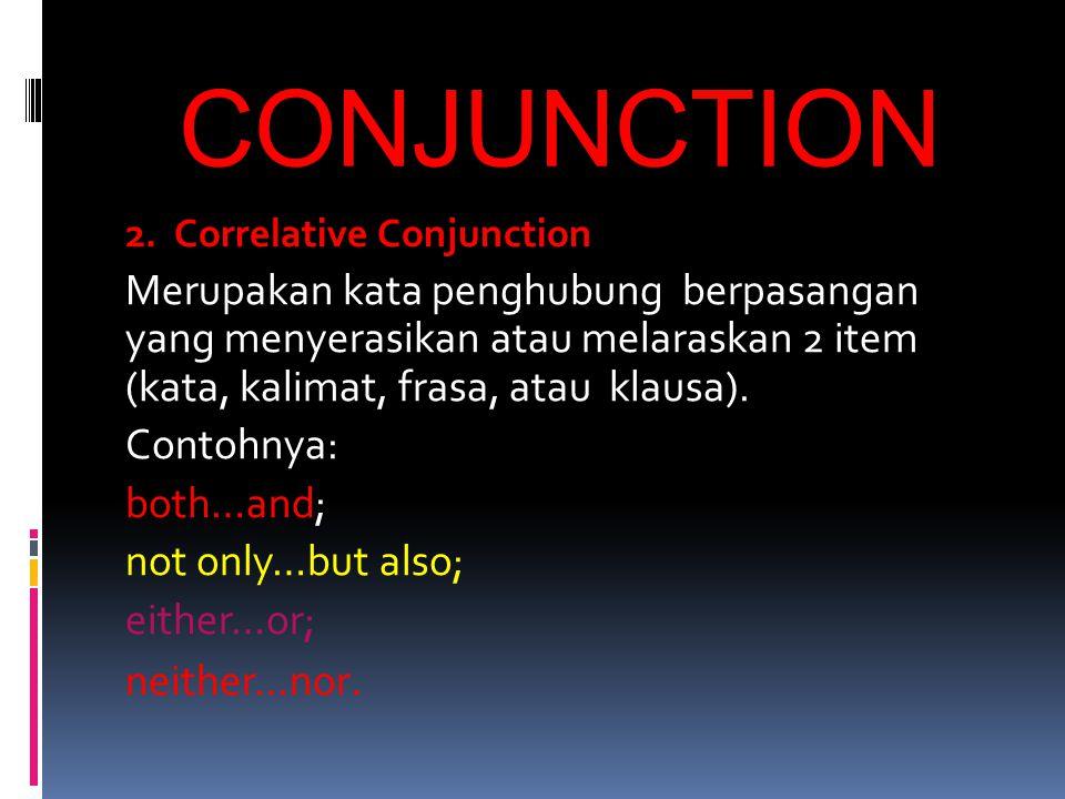 CONJUNCTION 2. Correlative Conjunction Merupakan kata penghubung berpasangan yang menyerasikan atau melaraskan 2 item (kata, kalimat, frasa, atau klau