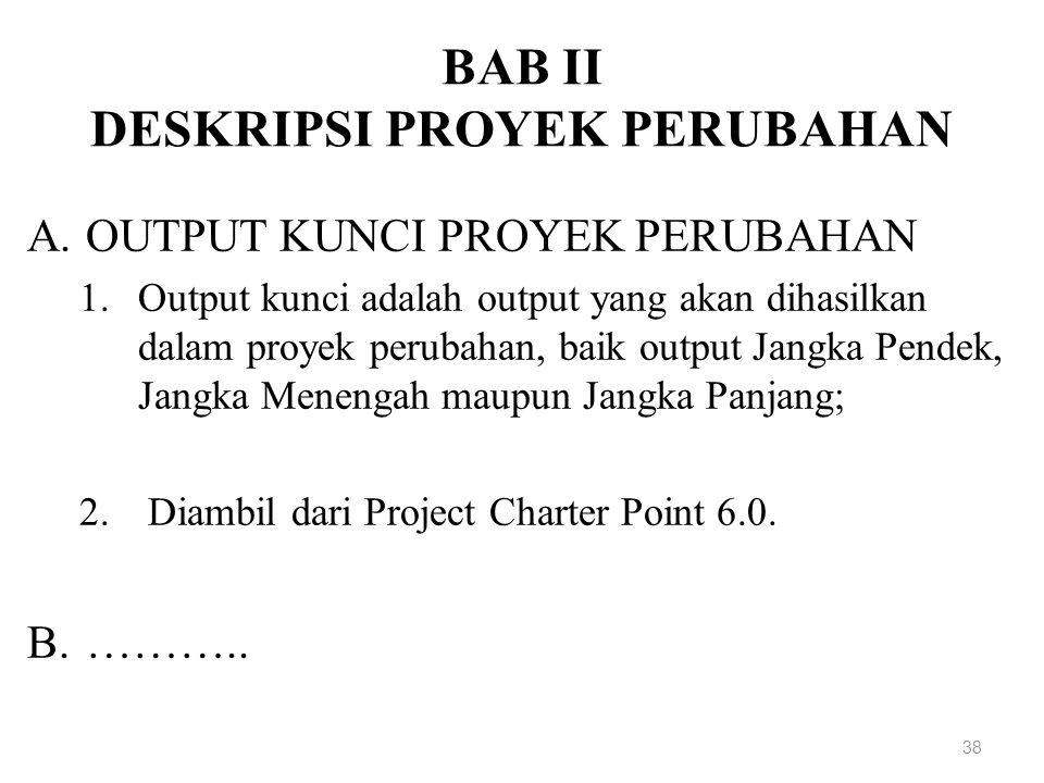 BAB II DESKRIPSI PROYEK PERUBAHAN A.OUTPUT KUNCI PROYEK PERUBAHAN 1.Output kunci adalah output yang akan dihasilkan dalam proyek perubahan, baik output Jangka Pendek, Jangka Menengah maupun Jangka Panjang; 2.