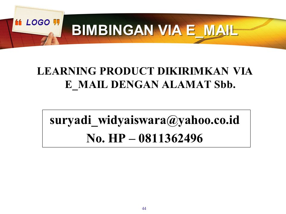 LOGO BIMBINGAN VIA E_MAIL LEARNING PRODUCT DIKIRIMKAN VIA E_MAIL DENGAN ALAMAT Sbb. suryadi_widyaiswara@yahoo.co.id No. HP – 0811362496 44