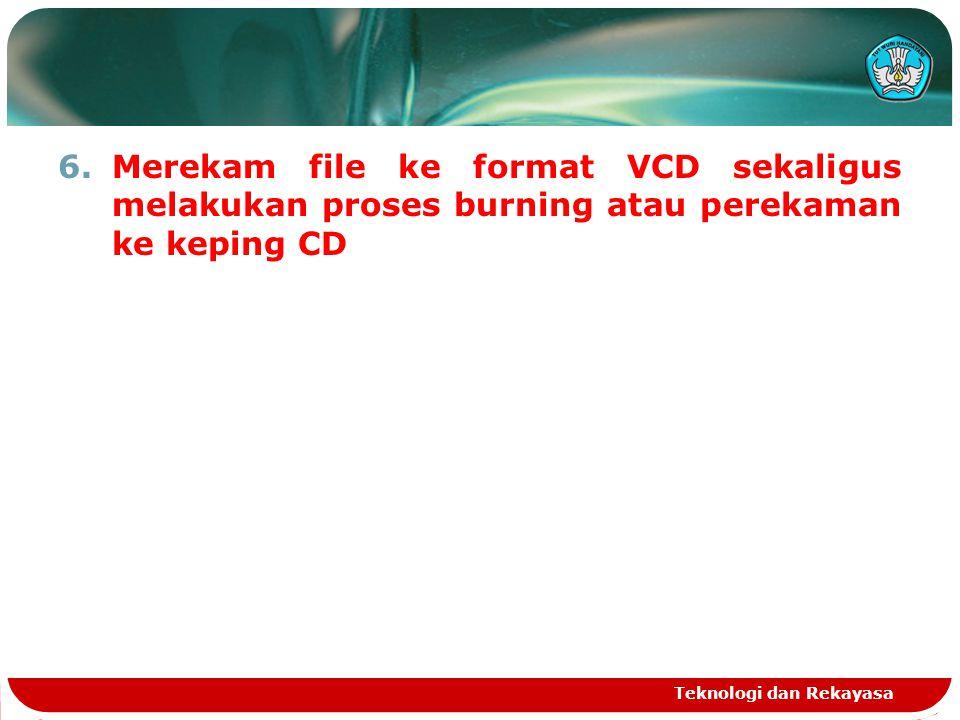 6.Merekam file ke format VCD sekaligus melakukan proses burning atau perekaman ke keping CD Teknologi dan Rekayasa