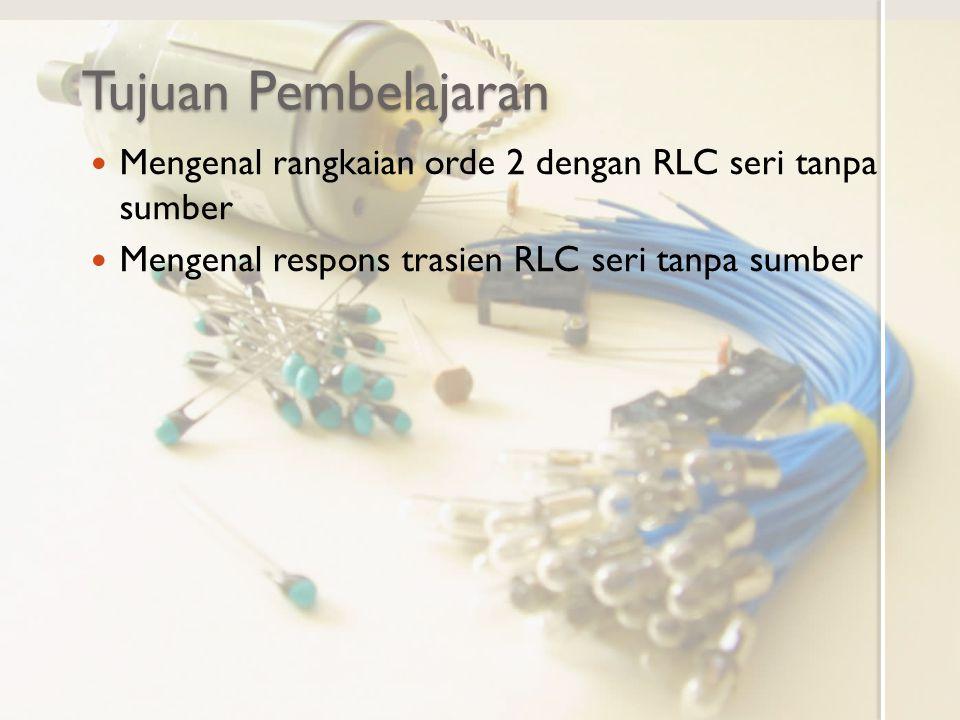 Tujuan Pembelajaran Mengenal rangkaian orde 2 dengan RLC seri tanpa sumber Mengenal respons trasien RLC seri tanpa sumber