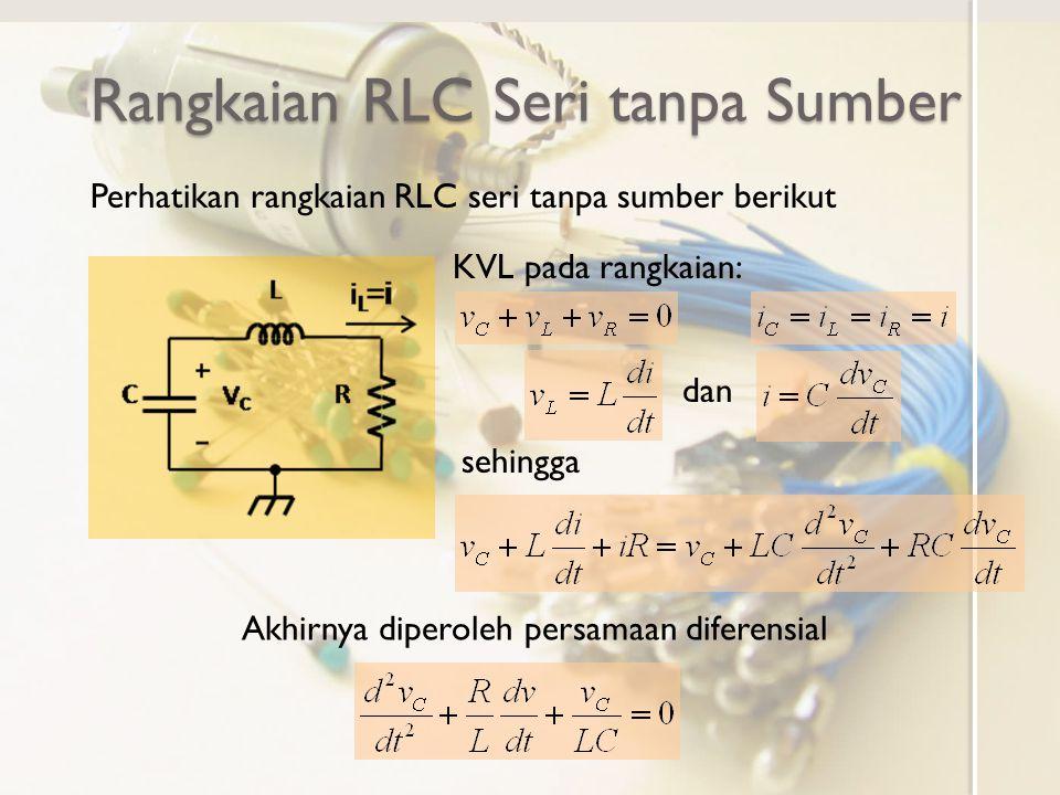 Rangkaian RLC Seri tanpa Sumber Perhatikan rangkaian RLC seri tanpa sumber berikut KVL pada rangkaian: dan sehingga Akhirnya diperoleh persamaan difer