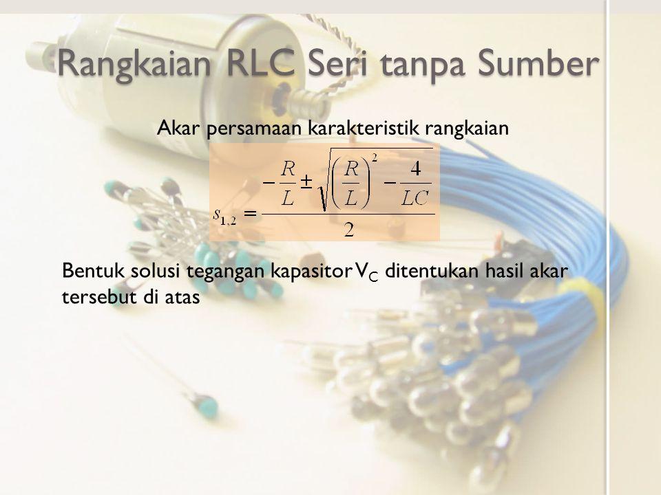 Rangkaian RLC Seri tanpa Sumber Akar persamaan karakteristik rangkaian Bentuk solusi tegangan kapasitor V C ditentukan hasil akar tersebut di atas