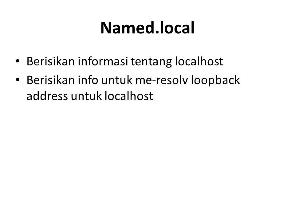 Named.local Berisikan informasi tentang localhost Berisikan info untuk me-resolv loopback address untuk localhost