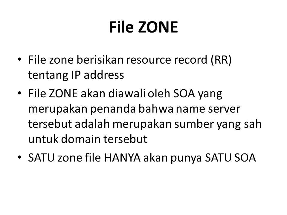 File ZONE File zone berisikan resource record (RR) tentang IP address File ZONE akan diawali oleh SOA yang merupakan penanda bahwa name server tersebut adalah merupakan sumber yang sah untuk domain tersebut SATU zone file HANYA akan punya SATU SOA
