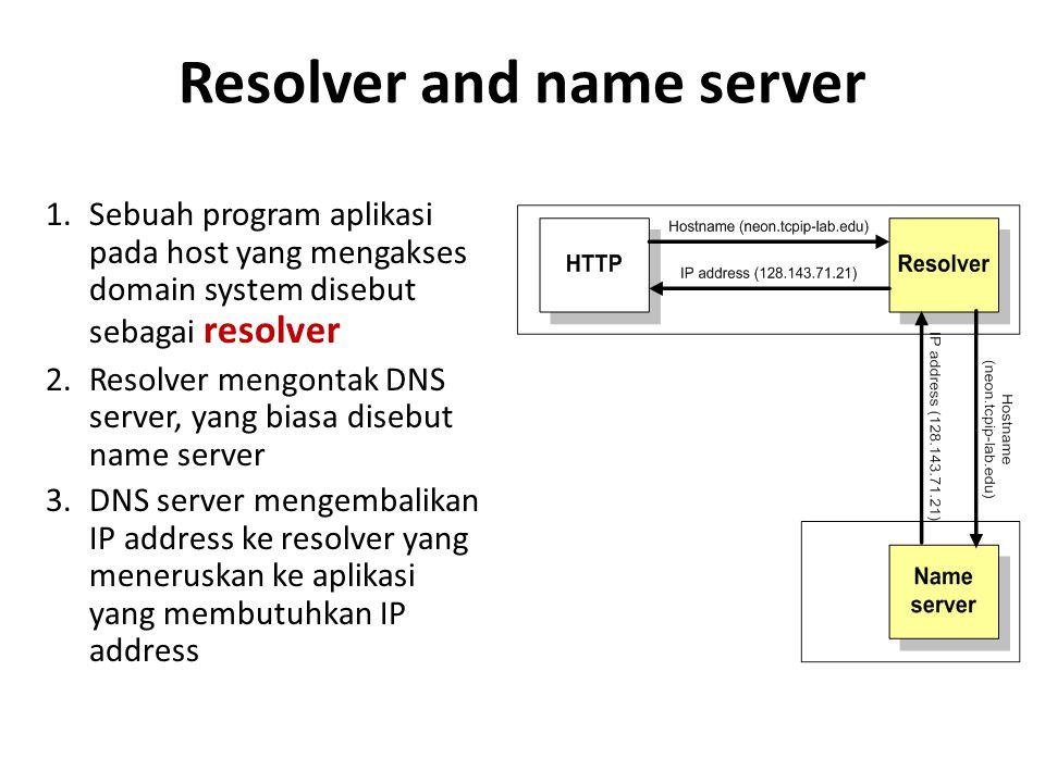 Resolver and name server 1.Sebuah program aplikasi pada host yang mengakses domain system disebut sebagai resolver 2.Resolver mengontak DNS server, yang biasa disebut name server 3.DNS server mengembalikan IP address ke resolver yang meneruskan ke aplikasi yang membutuhkan IP address