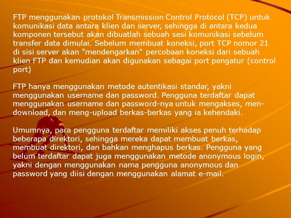 FTP menggunakan protokol Transmission Control Protocol (TCP) untuk komunikasi data antara klien dan server, sehingga di antara kedua komponen tersebut