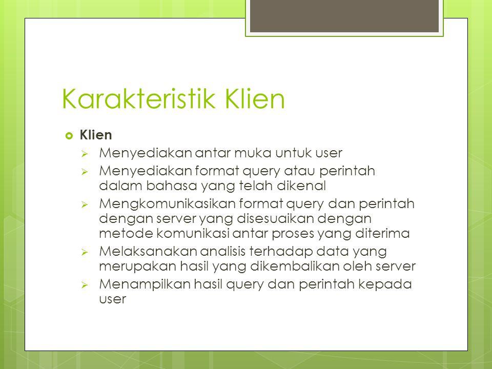Karakteristik Klien  Klien  Menyediakan antar muka untuk user  Menyediakan format query atau perintah dalam bahasa yang telah dikenal  Mengkomunik
