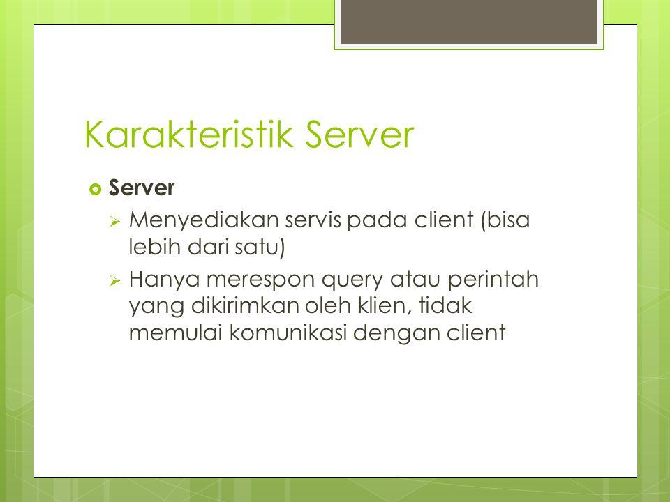 Karakteristik Server  Server  Menyediakan servis pada client (bisa lebih dari satu)  Hanya merespon query atau perintah yang dikirimkan oleh klien,