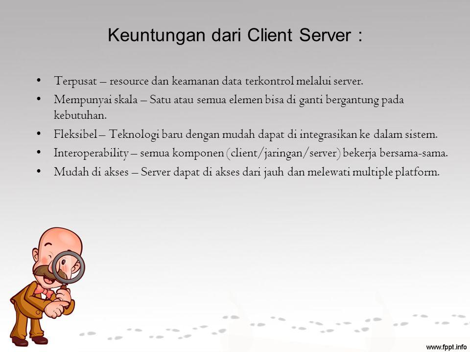 Keuntungan dari Client Server : Terpusat – resource dan keamanan data terkontrol melalui server. Mempunyai skala – Satu atau semua elemen bisa di gant