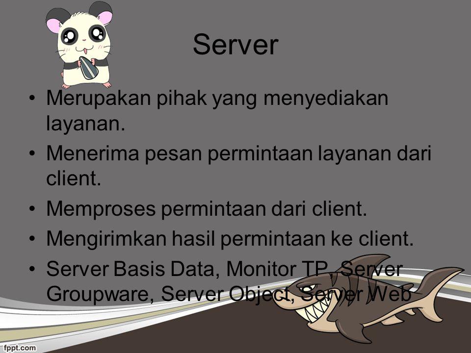 Server Merupakan pihak yang menyediakan layanan. Menerima pesan permintaan layanan dari client. Memproses permintaan dari client. Mengirimkan hasil pe