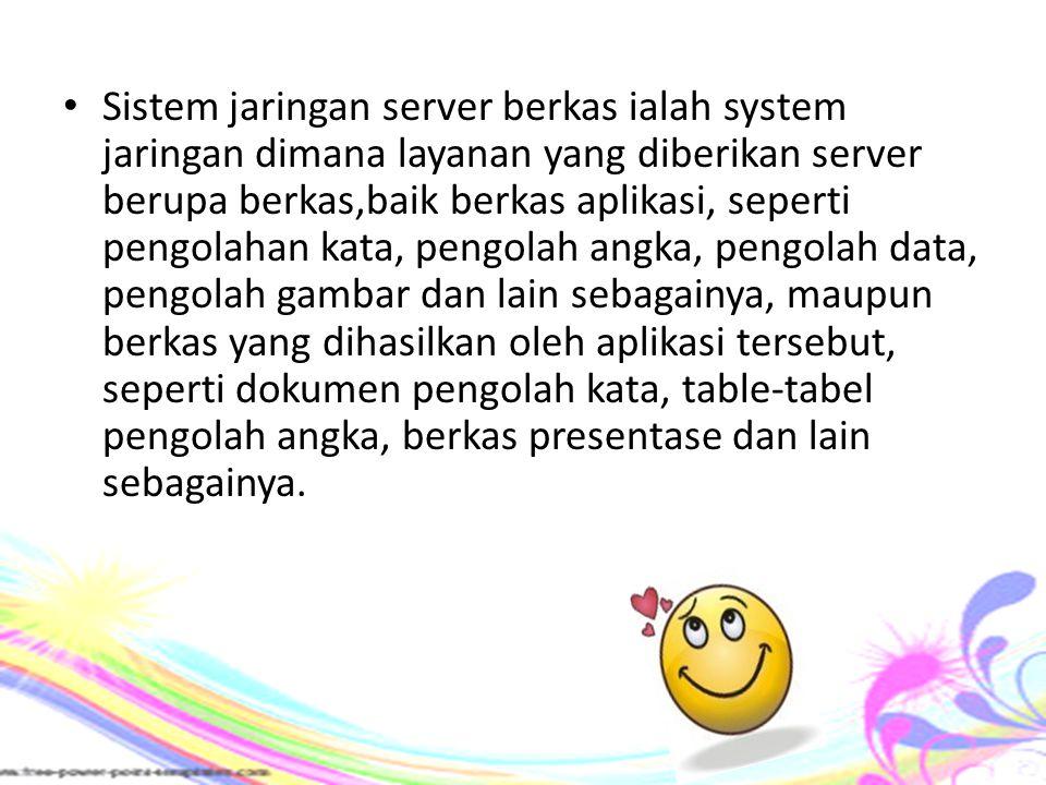 Sistem jaringan server berkas ialah system jaringan dimana layanan yang diberikan server berupa berkas,baik berkas aplikasi, seperti pengolahan kata,