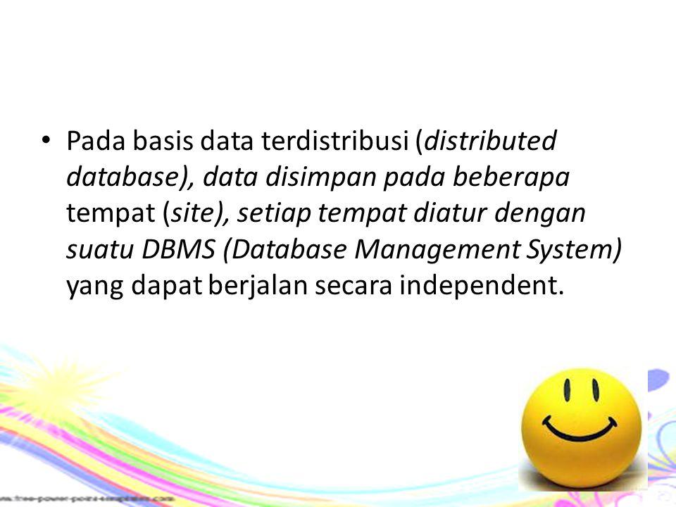 Pada basis data terdistribusi (distributed database), data disimpan pada beberapa tempat (site), setiap tempat diatur dengan suatu DBMS (Database Mana