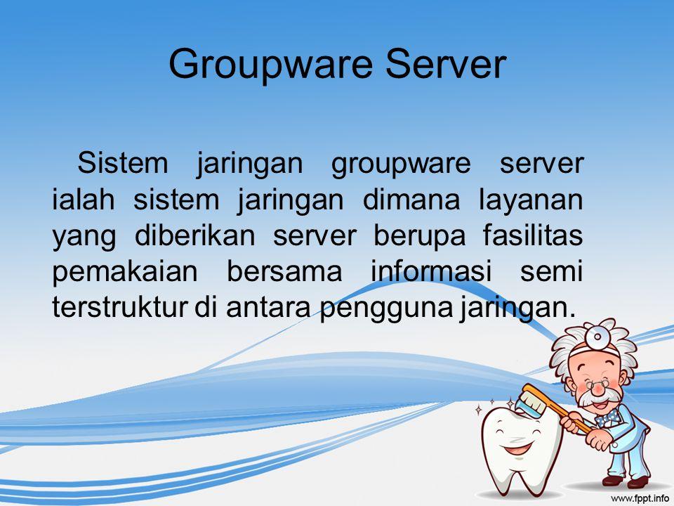 Groupware Server Sistem jaringan groupware server ialah sistem jaringan dimana layanan yang diberikan server berupa fasilitas pemakaian bersama inform