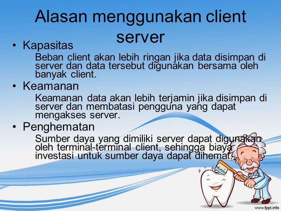 Alasan menggunakan client server Kapasitas Beban client akan lebih ringan jika data disimpan di server dan data tersebut digunakan bersama oleh banyak