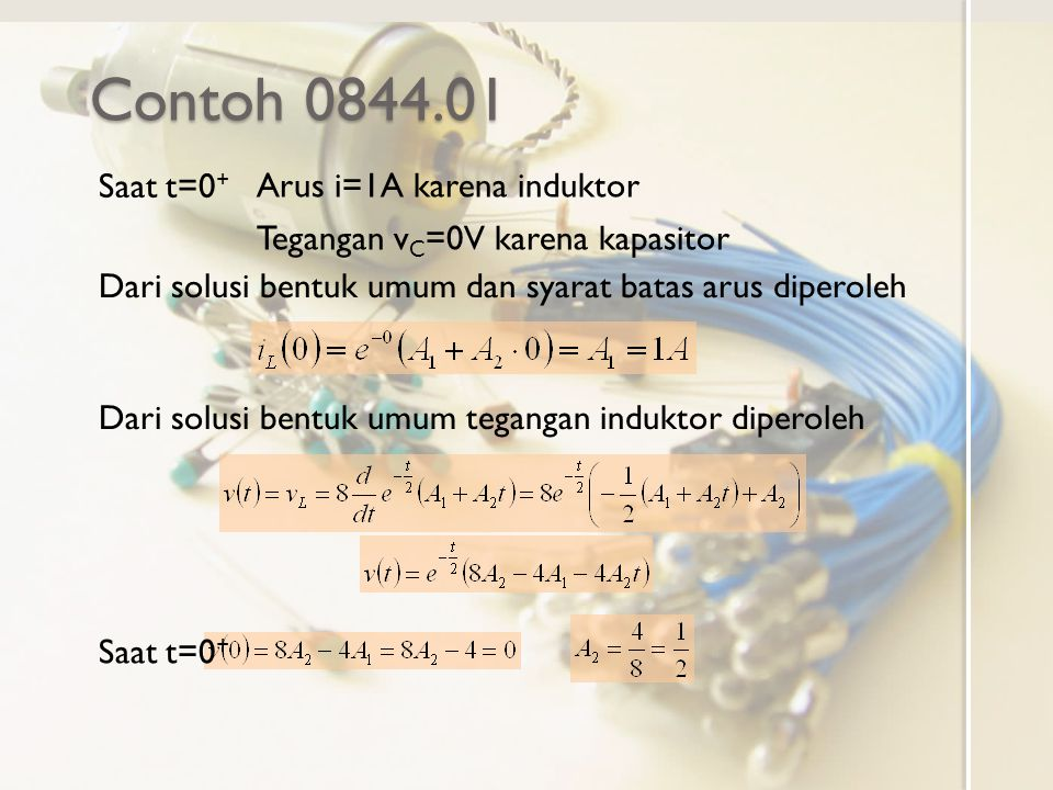 Contoh 0844.01 Arus i=1A karena induktor Tegangan v C =0V karena kapasitor Saat t=0 + Dari solusi bentuk umum dan syarat batas arus diperoleh Dari solusi bentuk umum tegangan induktor diperoleh Saat t=0 +