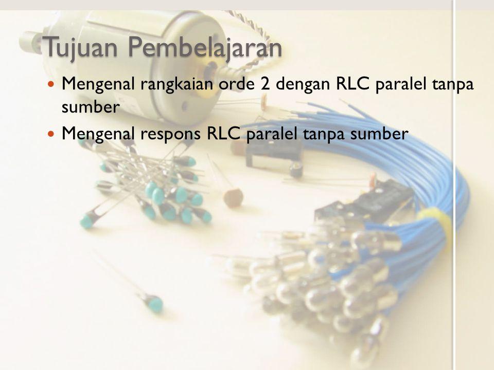 Tujuan Pembelajaran Mengenal rangkaian orde 2 dengan RLC paralel tanpa sumber Mengenal respons RLC paralel tanpa sumber