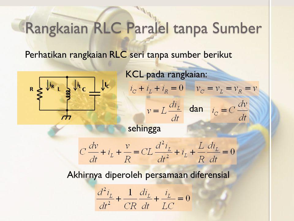 Rangkaian RLC Paralel tanpa Sumber Perhatikan rangkaian RLC seri tanpa sumber berikut KCL pada rangkaian: dan sehingga Akhirnya diperoleh persamaan diferensial