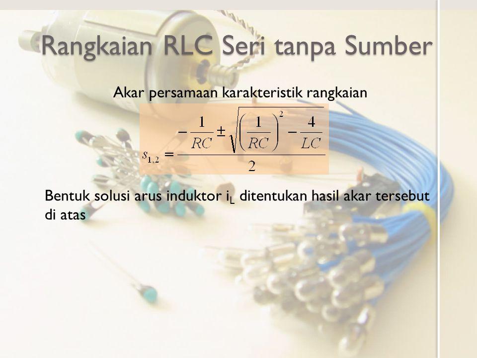 Rangkaian RLC Seri tanpa Sumber Akar persamaan karakteristik rangkaian Bentuk solusi arus induktor i L ditentukan hasil akar tersebut di atas