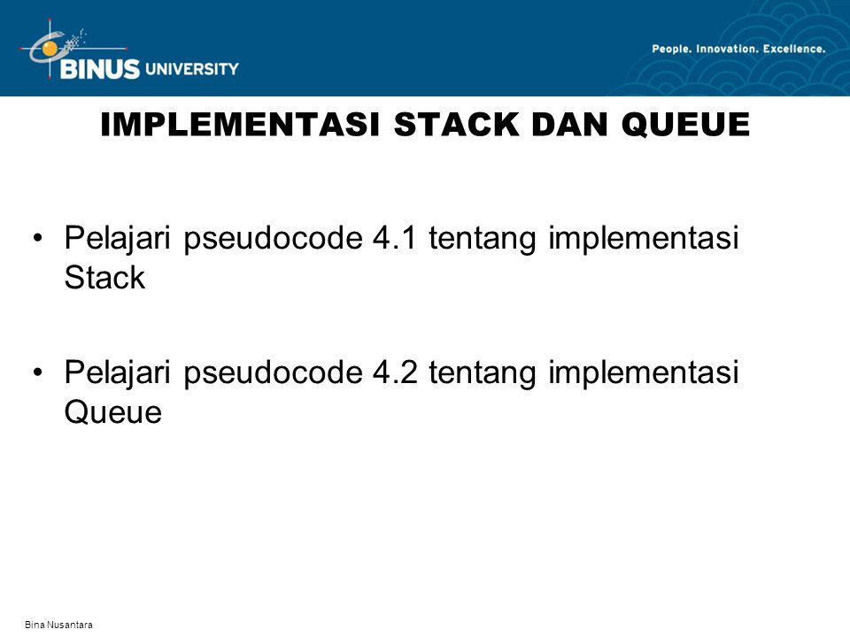 Bina Nusantara IMPLEMENTASI STACK DAN QUEUE Pelajari pseudocode 4.1 tentang implementasi Stack Pelajari pseudocode 4.2 tentang implementasi Queue