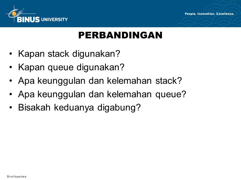 Bina Nusantara PERBANDINGAN Kapan stack digunakan? Kapan queue digunakan? Apa keunggulan dan kelemahan stack? Apa keunggulan dan kelemahan queue? Bisa