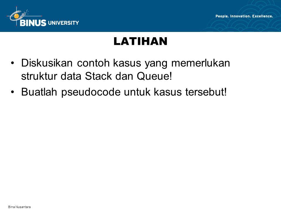 Bina Nusantara LATIHAN Diskusikan contoh kasus yang memerlukan struktur data Stack dan Queue! Buatlah pseudocode untuk kasus tersebut!