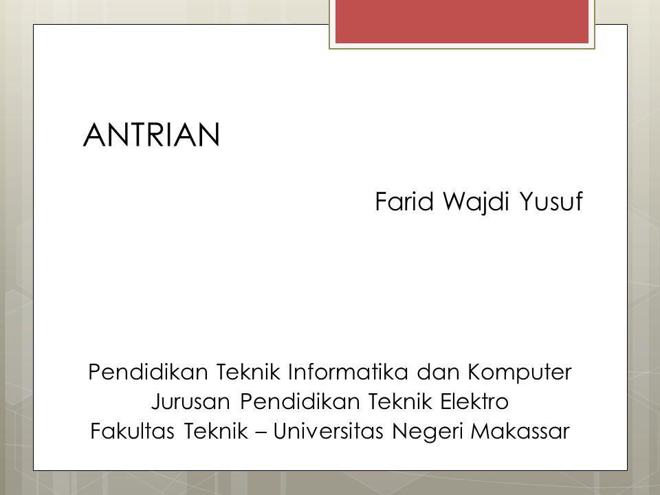 ANTRIAN Farid Wajdi Yusuf Pendidikan Teknik Informatika dan Komputer Jurusan Pendidikan Teknik Elektro Fakultas Teknik – Universitas Negeri Makassar
