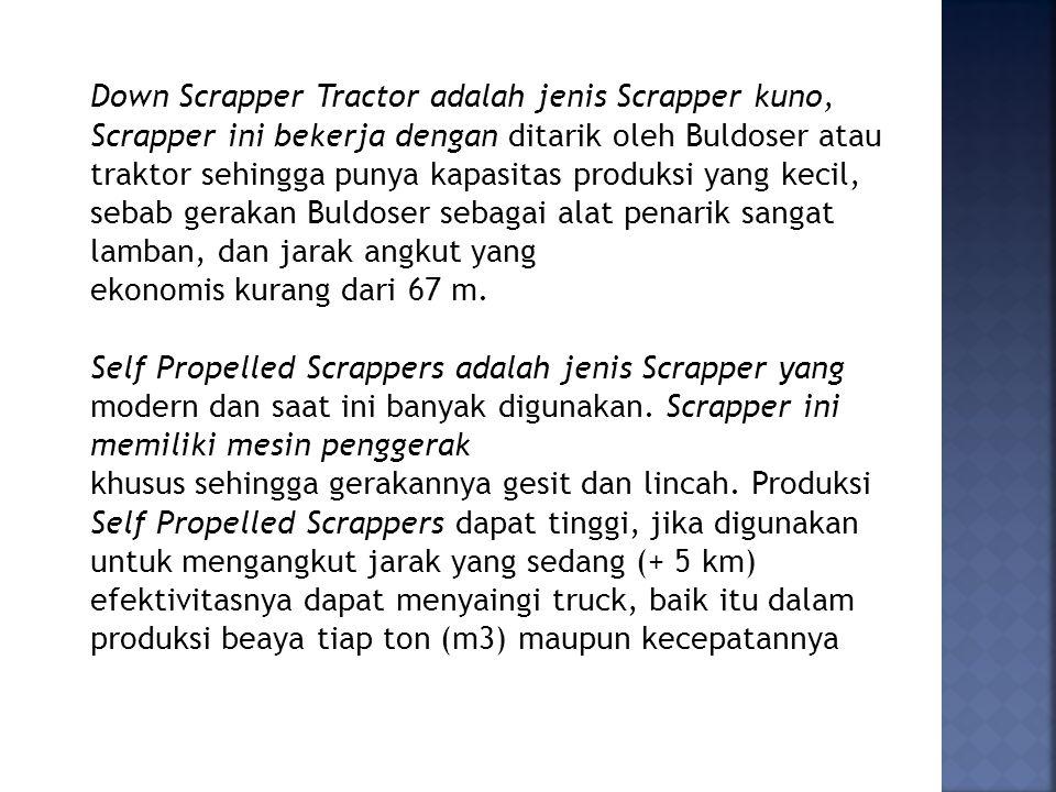 Down Scrapper Tractor adalah jenis Scrapper kuno, Scrapper ini bekerja dengan ditarik oleh Buldoser atau traktor sehingga punya kapasitas produksi yang kecil, sebab gerakan Buldoser sebagai alat penarik sangat lamban, dan jarak angkut yang ekonomis kurang dari 67 m.