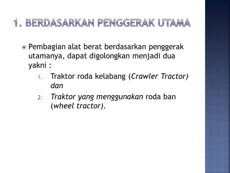  Pembagian alat berat berdasarkan penggerak utamanya, dapat digolongkan menjadi dua yakni : 1. Traktor roda kelabang (Crawler Tractor) dan 2. Traktor