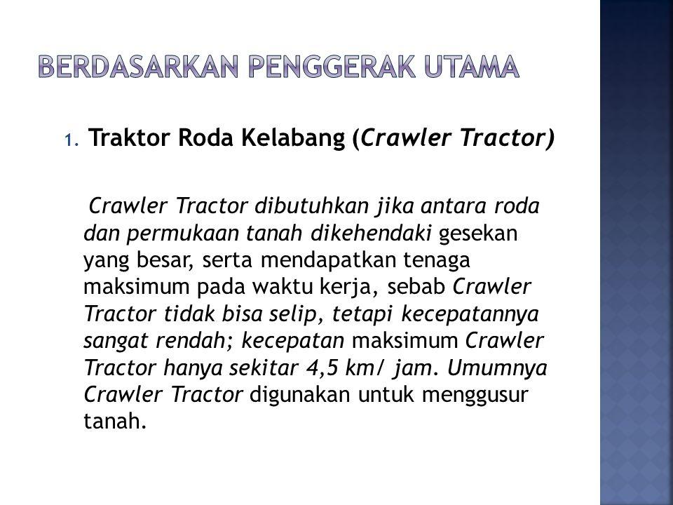 1. Traktor Roda Kelabang (Crawler Tractor) Crawler Tractor dibutuhkan jika antara roda dan permukaan tanah dikehendaki gesekan yang besar, serta menda