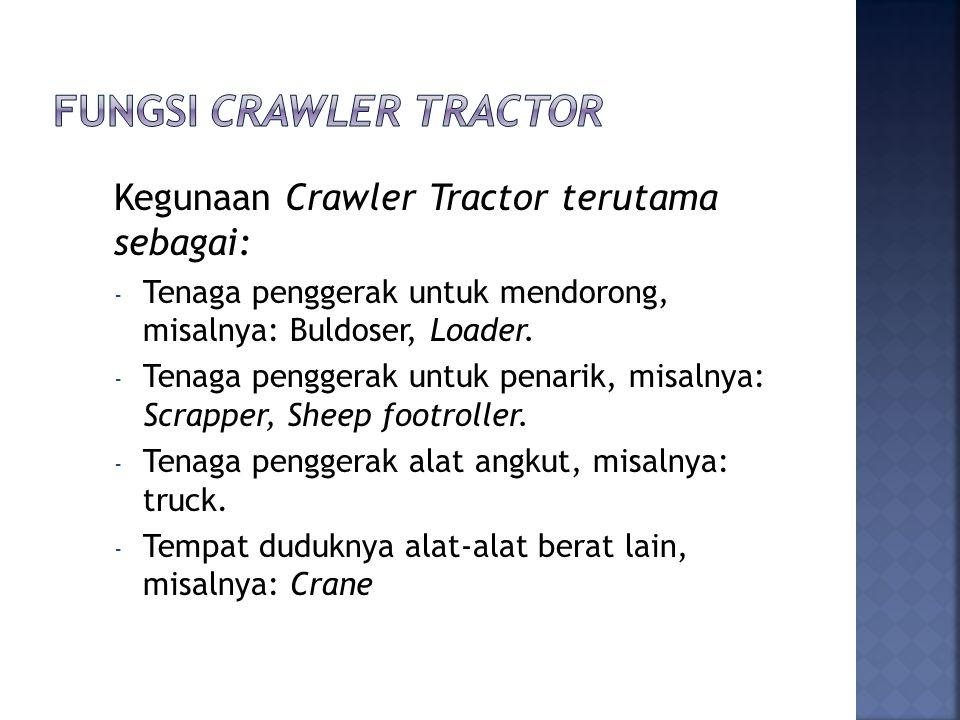 Kegunaan Crawler Tractor terutama sebagai: - Tenaga penggerak untuk mendorong, misalnya: Buldoser, Loader. - Tenaga penggerak untuk penarik, misalnya: