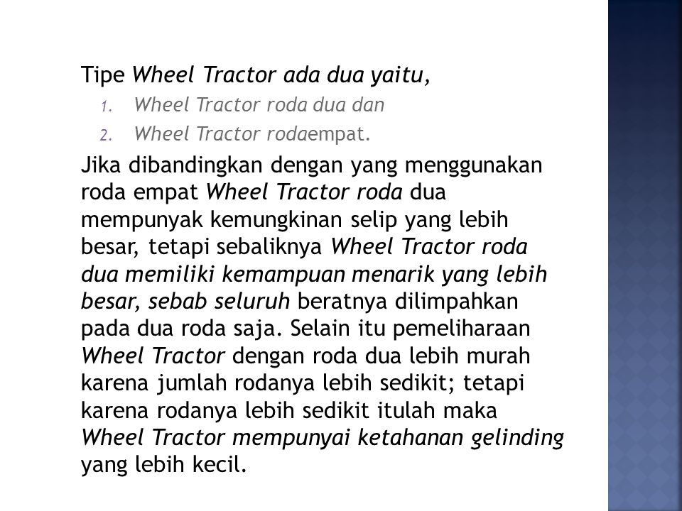 Tipe Wheel Tractor ada dua yaitu, 1. Wheel Tractor roda dua dan 2. Wheel Tractor rodaempat. Jika dibandingkan dengan yang menggunakan roda empat Wheel
