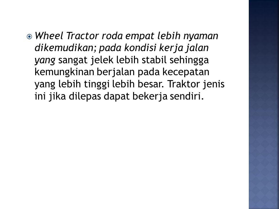  Wheel Tractor roda empat lebih nyaman dikemudikan; pada kondisi kerja jalan yang sangat jelek lebih stabil sehingga kemungkinan berjalan pada kecepatan yang lebih tinggi lebih besar.