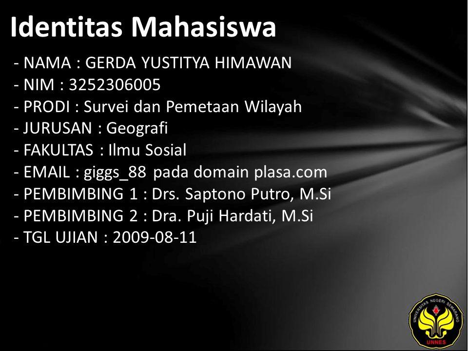 Identitas Mahasiswa - NAMA : GERDA YUSTITYA HIMAWAN - NIM : 3252306005 - PRODI : Survei dan Pemetaan Wilayah - JURUSAN : Geografi - FAKULTAS : Ilmu Sosial - EMAIL : giggs_88 pada domain plasa.com - PEMBIMBING 1 : Drs.