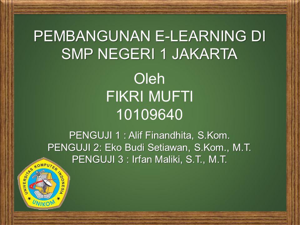 PEMBANGUNAN E-LEARNING DI SMP NEGERI 1 JAKARTA Oleh FIKRI MUFTI 10109640 PENGUJI 1 : Alif Finandhita, S.Kom.