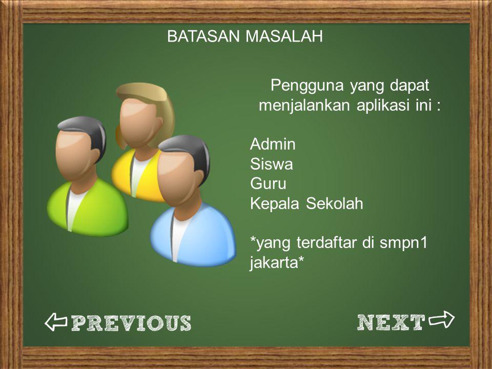 BATASAN MASALAH Pengguna yang dapat menjalankan aplikasi ini : Admin Siswa Guru Kepala Sekolah *yang terdaftar di smpn1 jakarta*