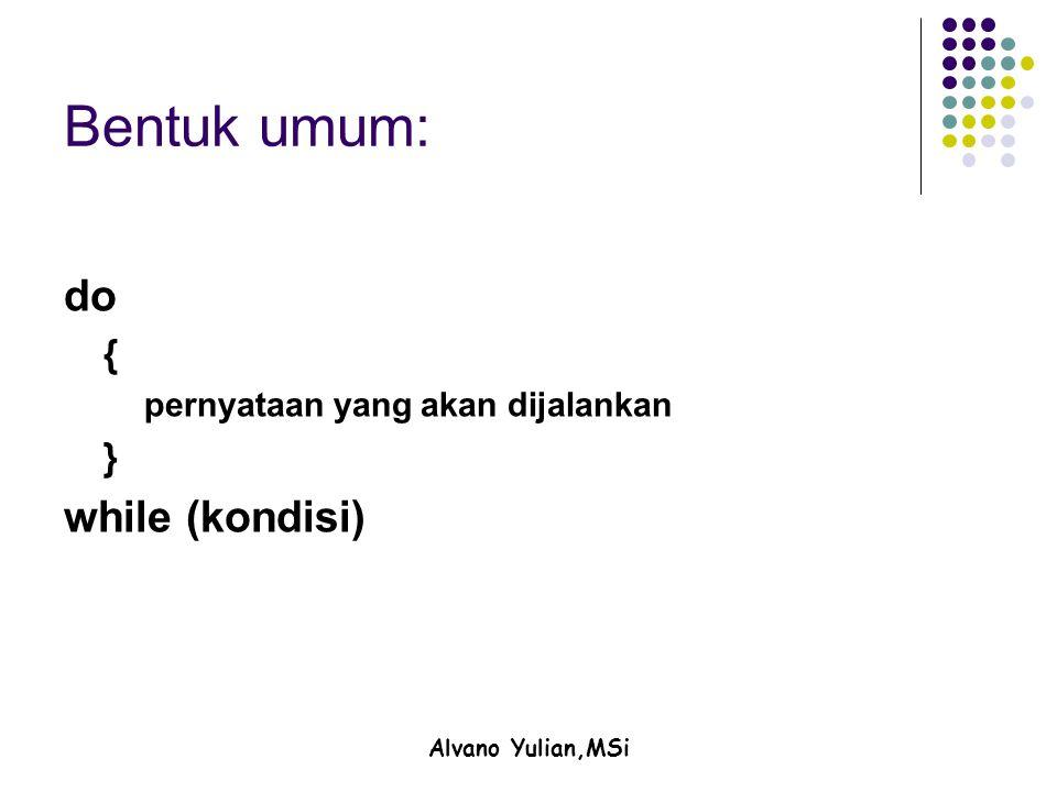 Alvano Yulian,MSi Bentuk umum: do { pernyataan yang akan dijalankan } while (kondisi)