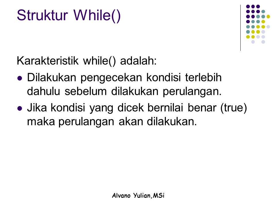Alvano Yulian,MSi Struktur While() Karakteristik while() adalah: Dilakukan pengecekan kondisi terlebih dahulu sebelum dilakukan perulangan. Jika kondi