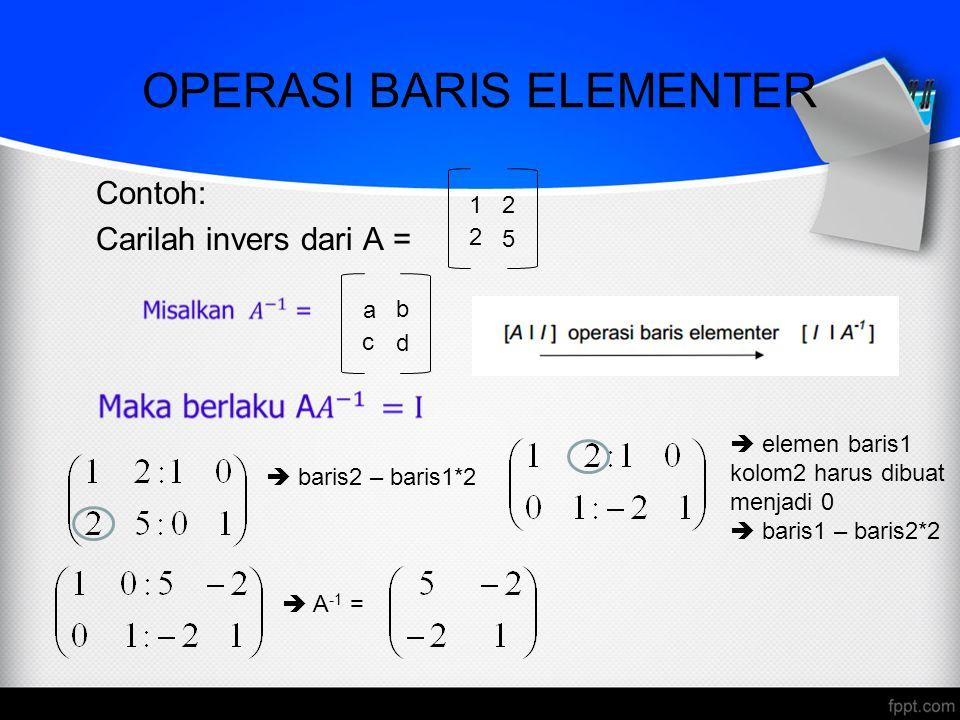 OPERASI BARIS ELEMENTER Contoh: Carilah invers dari A = a b d c 1 2 5 2  baris2 – baris1*2  elemen baris1 kolom2 harus dibuat menjadi 0  baris1 – b