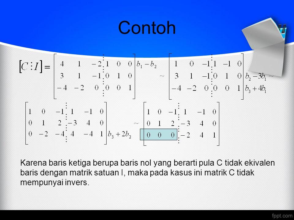 Contoh Karena baris ketiga berupa baris nol yang berarti pula C tidak ekivalen baris dengan matrik satuan I, maka pada kasus ini matrik C tidak mempun