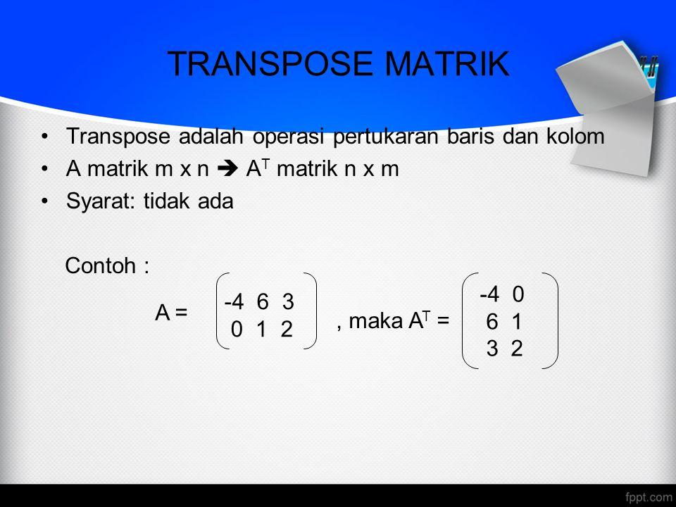 TRANSPOSE MATRIK Transpose adalah operasi pertukaran baris dan kolom A matrik m x n  A T matrik n x m Syarat: tidak ada Contoh : A = -4 6 3 0 1 2, ma