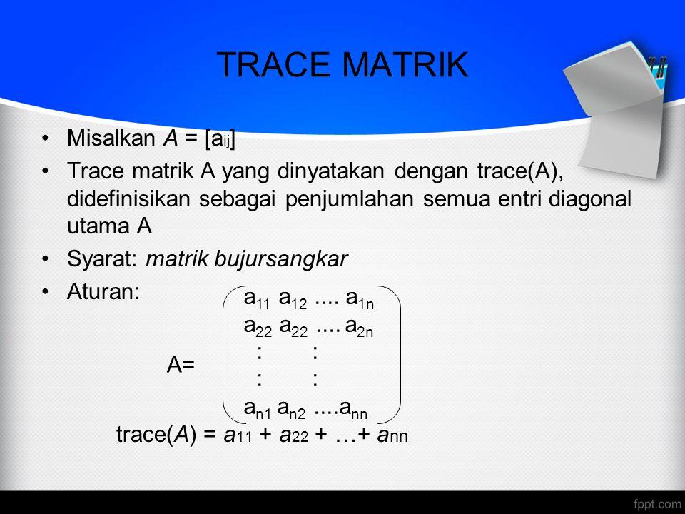TRACE MATRIK Misalkan A = [a ij ] Trace matrik A yang dinyatakan dengan trace(A), didefinisikan sebagai penjumlahan semua entri diagonal utama A Syara
