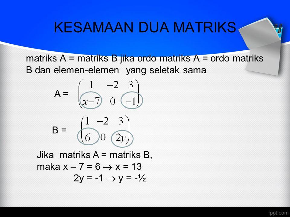 KESAMAAN DUA MATRIKS matriks A = matriks B jika ordo matriks A = ordo matriks B dan elemen-elemen yang seletak sama B = A = Jika matriks A = matriks B