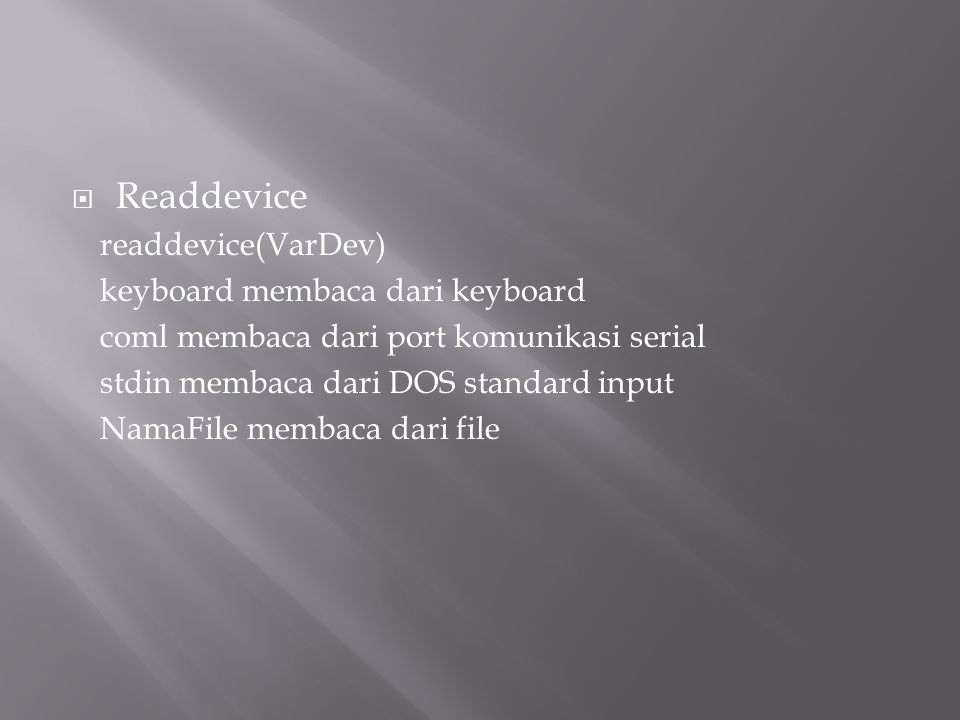  Readdevice readdevice(VarDev) keyboard membaca dari keyboard coml membaca dari port komunikasi serial stdin membaca dari DOS standard input NamaFile