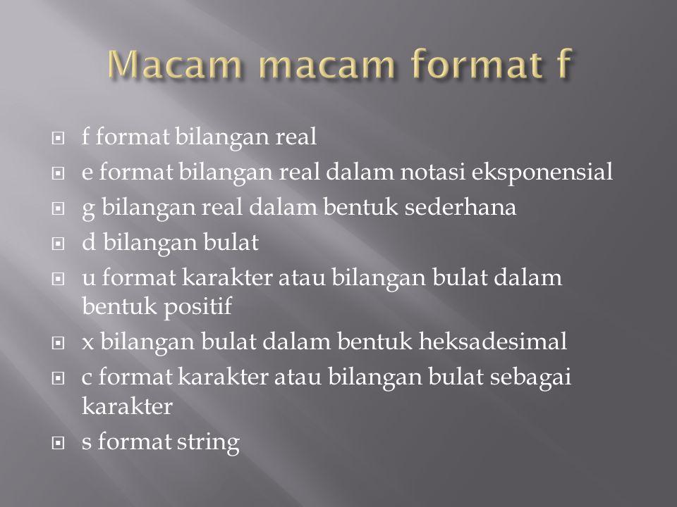  f format bilangan real  e format bilangan real dalam notasi eksponensial  g bilangan real dalam bentuk sederhana  d bilangan bulat  u format kar